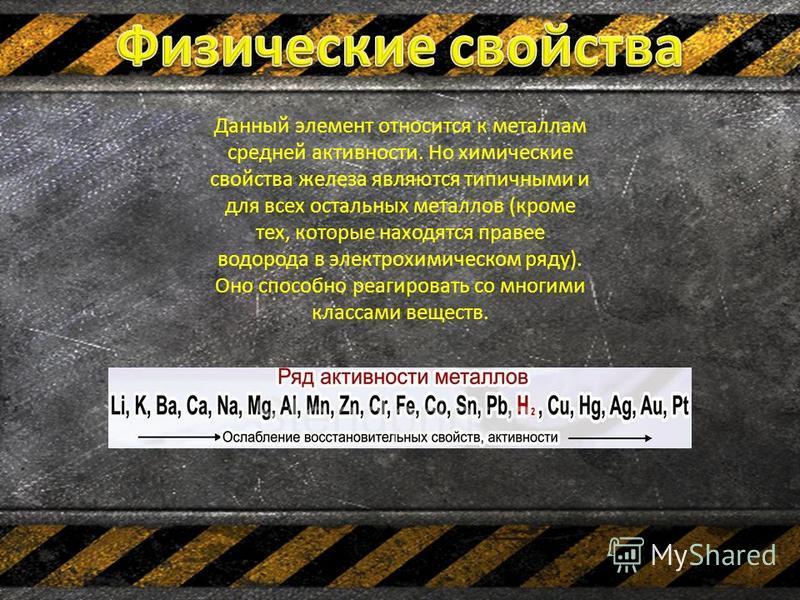 Данный элемент относится к металлам средней активности. Но химические свойства железа являются типичными и для всех остальных металлов (кроме тех, которые находятся правее водорода в электрохимическом ряду). Оно способно реагировать со многими класса