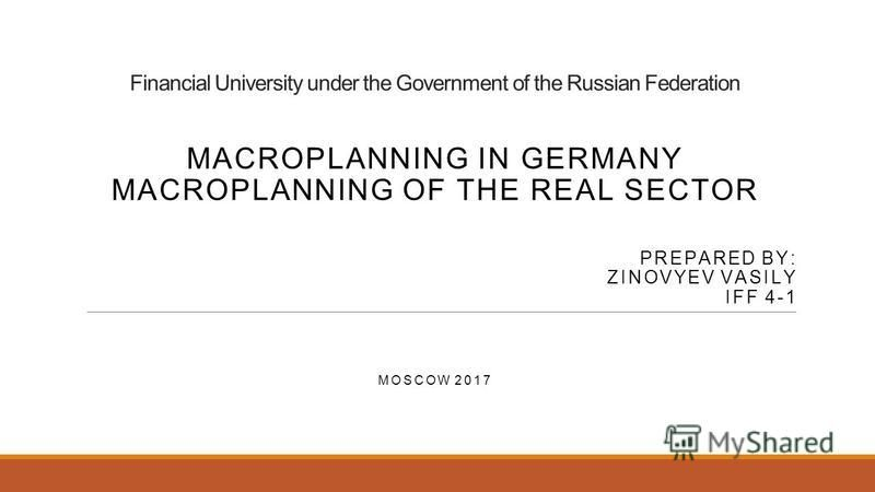 Financial University under the Government of the Russian Federation MACROPLANNING IN GERMANY MACROPLANNING OF THE REAL SECTOR PREPARED BY: ZINOVYEV VASILY IFF 4-1 MOSCOW 2017