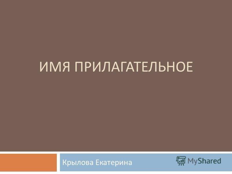 ИМЯ ПРИЛАГАТЕЛЬНОЕ Крылова Екатерина