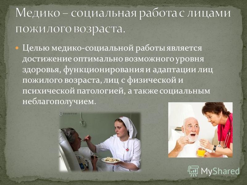 Целью медико-социальной работы является достижение оптимально возможного уровня здоровья, функционирования и адаптации лиц пожилого возраста, лиц с физической и психической патологией, а также социальным неблагополучием.