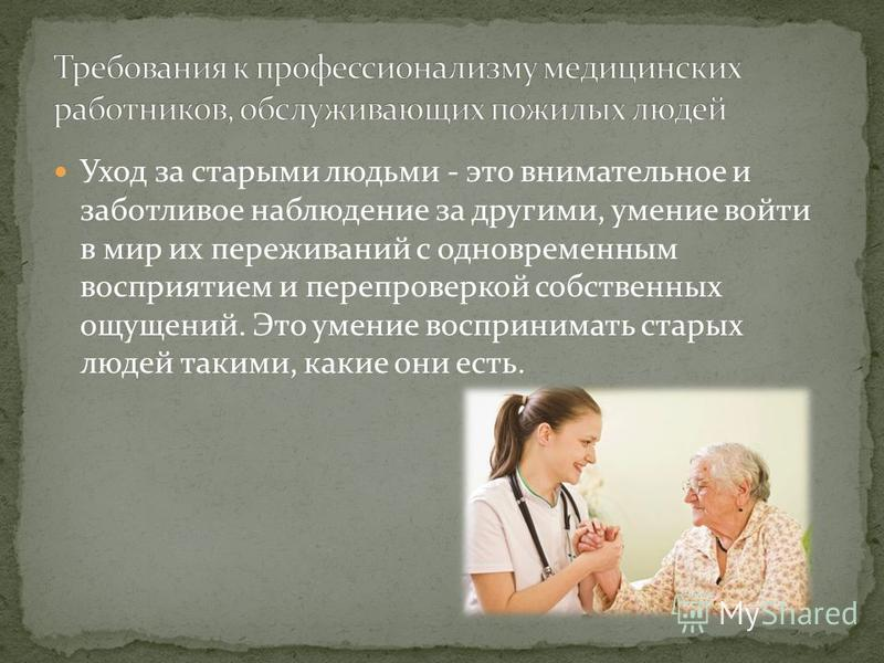 Уход за старыми людьми - это внимательное и заботливое наблюдение за другими, умение войти в мир их переживаний с одновременным восприятием и перепроверкой собственных ощущений. Это умение воспринимать старых людей такими, какие они есть.