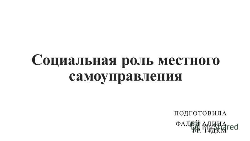 Социальная роль местного самоуправления ПОДГОТОВИЛА ФАЛЕЙ АЛИНА ГР. 14ДКМ