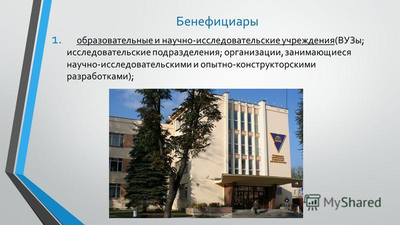 Бенефициары 1. образовательные и научно-исследовательские учреждения(ВУЗы; исследовательские подразделения; организации, занимающиеся научно-исследовательскими и опытно-конструкторскими разработками);