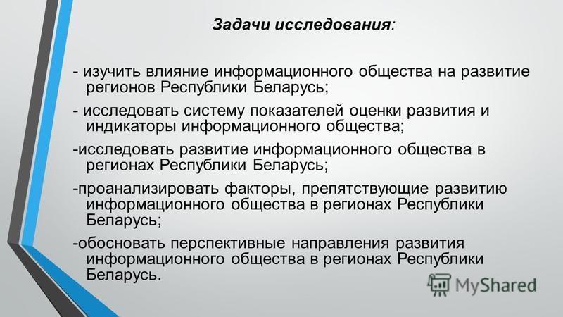 Задачи исследования: - изучить влияние информационного общества на развитие регионов Республики Беларусь; - исследовать систему показателей оценки развития и индикаторы информационного общества; -исследовать развитие информационного общества в регион
