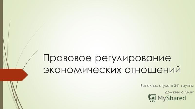 Правовое регулирование экономических отношений Выполнил студент 341 группы Долженко Олег