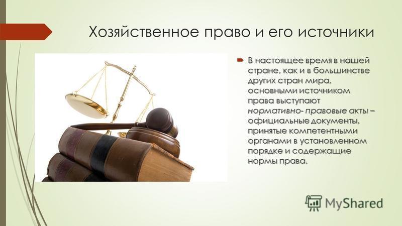 Хозяйственное право и его источники В настоящее время в нашей стране, как и в большинстве других стран мира, основными источником права выступают нормативно- правовые акты – официальные документы, принятые компетентными органами в установленном поряд
