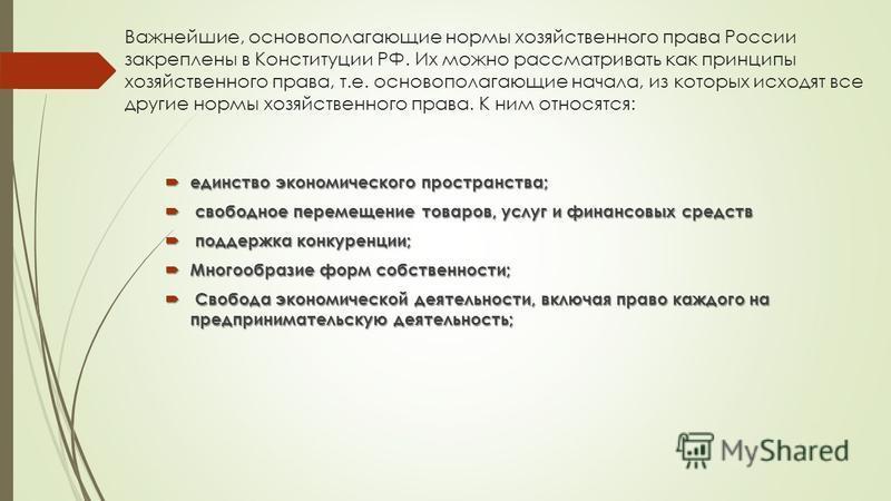 Важнейшие, основополагающие нормы хозяйственного права России закреплены в Конституции РФ. Их можно рассматривать как принципы хозяйственного права, т.е. основополагающие начала, из которых исходят все другие нормы хозяйственного права. К ним относят