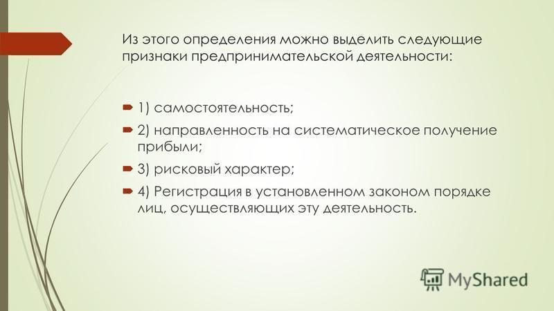 Из этого определения можно выделить следующие признаки предпринимательской деятельности: 1) самостоятельность; 2) направленность на систематическое получение прибыли; 3) рисковый характер; 4) Регистрация в установленном законом порядке лиц, осуществл