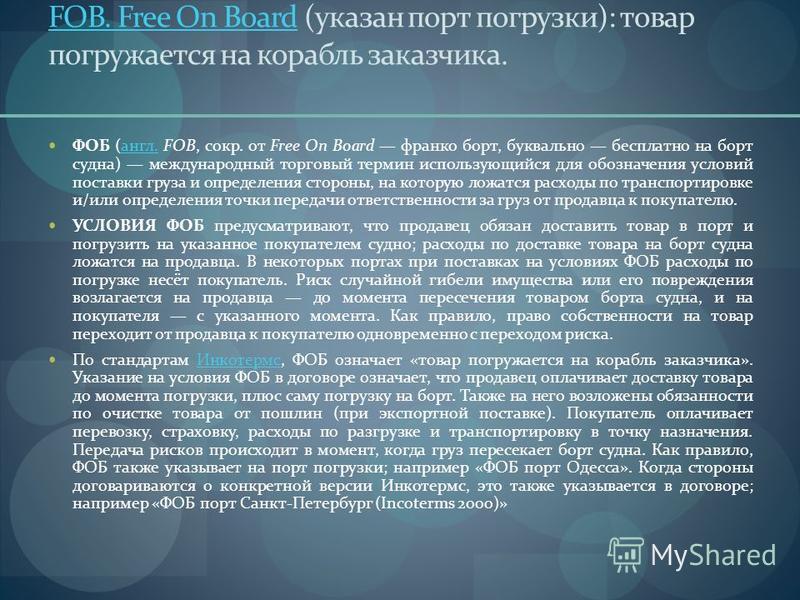 FOB. Free On BoardFOB. Free On Board (указан порт погрузки): товар погружается на корабль заказчика. ФОБ (англ. FOB, сокр. от Free On Board франко борт, буквально бесплатно на борт судна) международный торговый термин использующийся для обозначения у