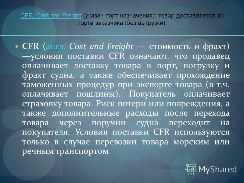 CFR. Cost and FreightCFR. Cost and Freight (указан порт назначения): товар доставляется до порта заказчика (без выгрузки). CFR (англ. Cost and Freight стоимость и фрахт) условия поставки CFR означают, что продавец оплачивает доставку товара в порт, п