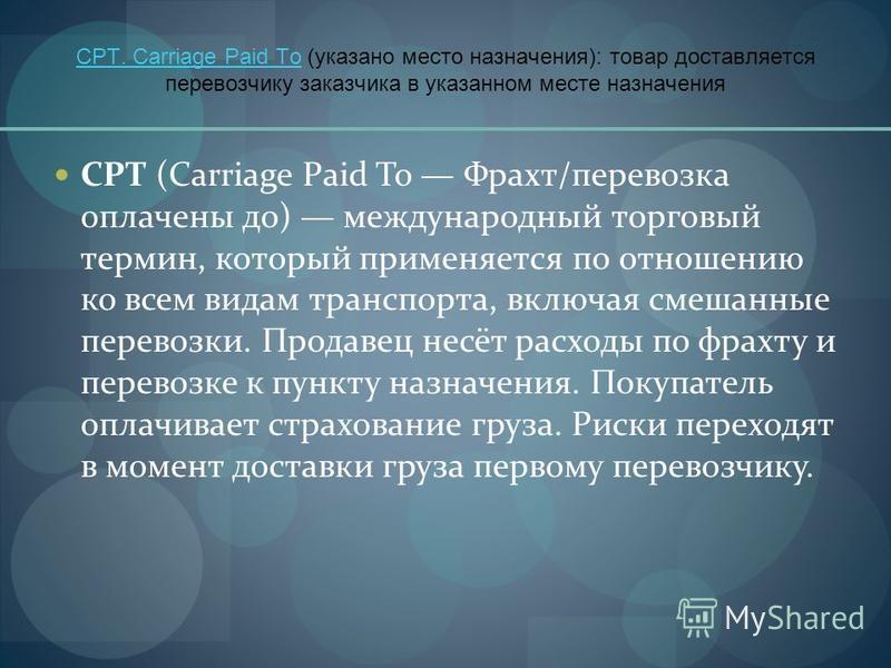 CPT. Carriage Paid ToCPT. Carriage Paid To (указано место назначения): товар доставляется перевозчику заказчика в указанном месте назначения CPT (Carriage Paid To Фрахт/перевозка оплачены до) международный торговый термин, который применяется по отно