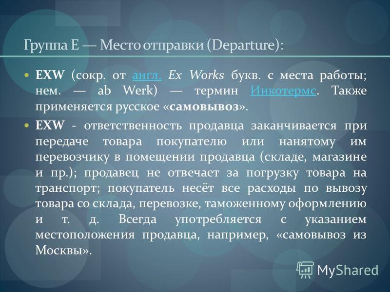 Группа E Место отправки (Departure): EXW (сокр. от англ. Ex Works букв. с места работы; нем. ab Werk) термин Инкотермс. Также применяется русское «самовывоз».англ.Инкотермс EXW - ответственность продавца заканчивается при передаче товара покупателю и