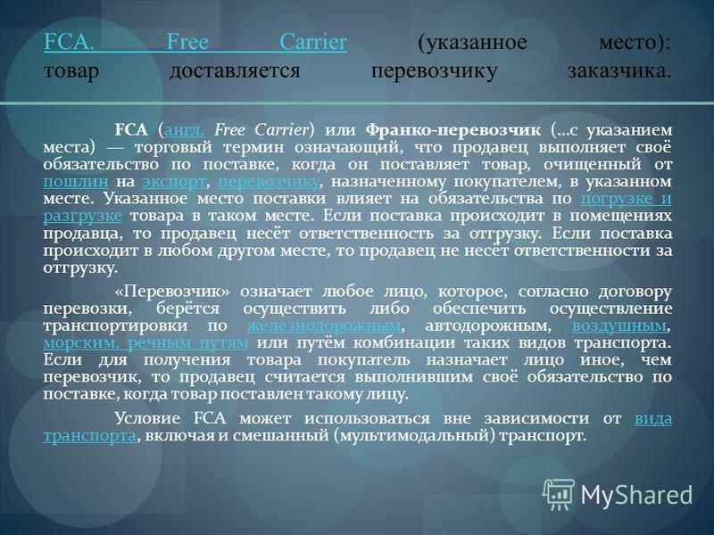 FCA. Free CarrierFCA. Free Carrier (указанное место): товар доставляется перевозчику заказчика. FCA (англ. Free Carrier) или Франко-перевозчик (…с указанием места) торговый термин означающий, что продавец выполняет своё обязательство по поставке, ког