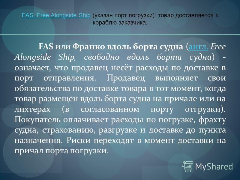 FAS. Free Alongside ShipFAS. Free Alongside Ship (указан порт погрузки): товар доставляется к кораблю заказчика. FAS или Франко вдоль борта судна (англ. Free Alongside Ship, свободно вдоль борта судна) - означает, что продавец несёт расходы по достав