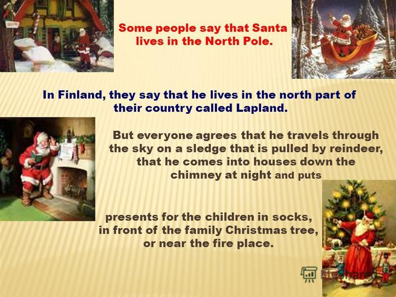 presents for the children in socks, in front of the family Christmas tree, or near the fire place. Some people say that Santa lives in the North Pole. In Finland, they say that he lives in the north part of their country called Lapland. But everyone