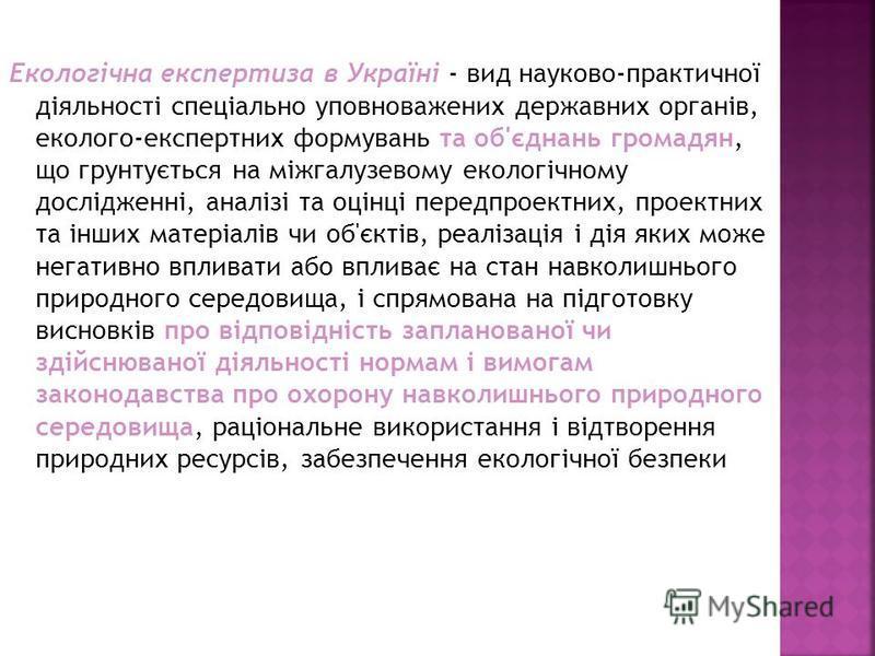 Екологічна експертиза в Україні - вид науково-практичної діяльності спеціально уповноважених державних органів, еколого-експертних формувань та об'єднань громадян, що грунтується на міжгалузевому екологічному дослідженні, аналізі та оцінці передпроек