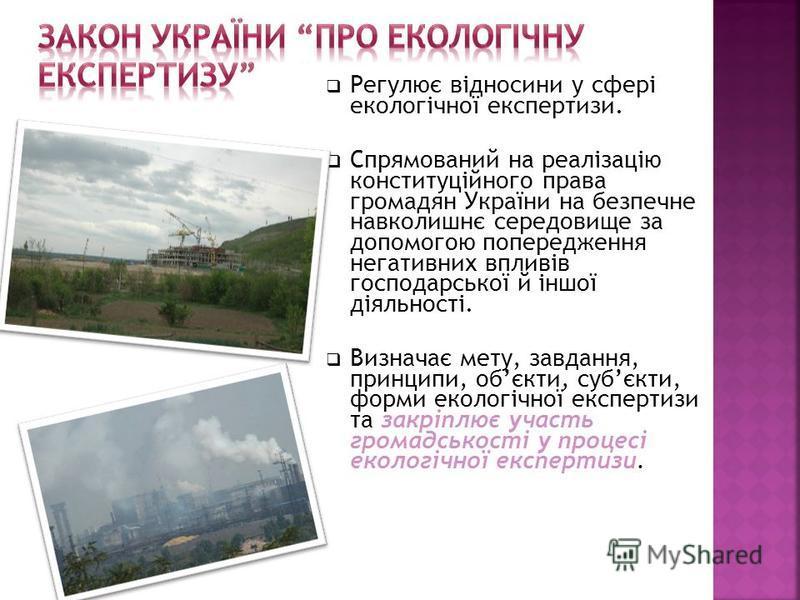 Регулює відносини у сфері екологічної експертизи. Спрямований на реалізацію конституційного права громадян України на безпечне навколишнє середовище за допомогою попередження негативних впливів господарської й іншої діяльності. Визначає мету, завданн