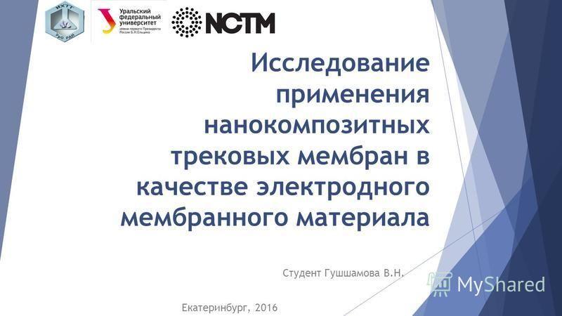 Исследование применения нанокомпозитных трековых мембран в качестве электродного мембранного материала Студент Гушшамова В.Н. Екатеринбург, 2016