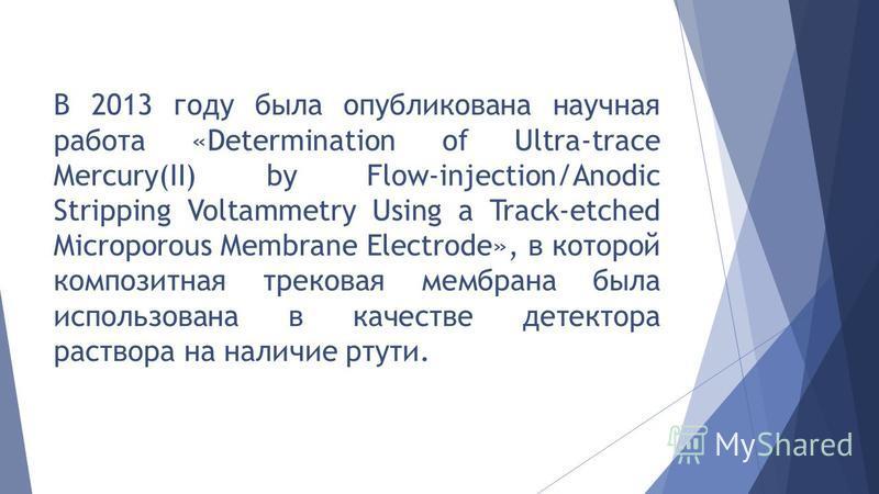 В 2013 году была опубликована научная работа «Determination of Ultra-trace Mercury(II) by Flow-injection/Anodic Stripping Voltammetry Using a Track-etched Microporous Membrane Electrode», в которой композитная трековая мембрана была использована в ка