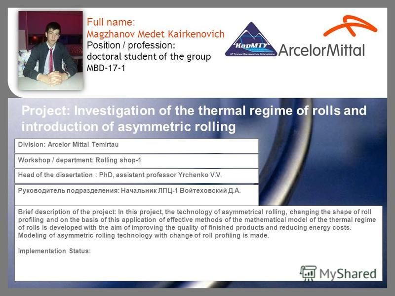 Brief description of the project: In this project, the technology of asymmetrical rolling, changing the shape of roll profiling and on the basis of this application of effective methods of the mathematical model of the thermal regime of rolls is deve