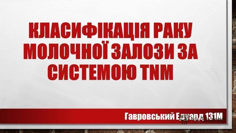 КЛАСИФІКАЦІЯ РАКУ МОЛОЧНОЇ ЗАЛОЗИ ЗА СИСТЕМОЮ TNM Гавровський Едуард 131М