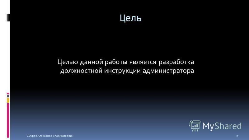 Цель Целью данной работы является разработка должностной инструкции администратора Смуров Александр Владимирович 2