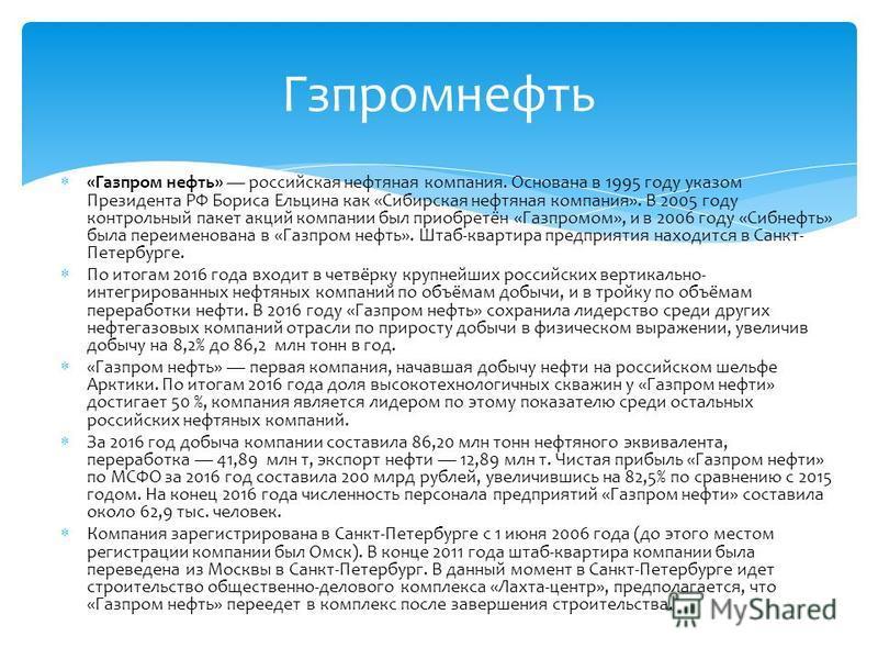 «Газпром нефть» российская нефтяная компания. Основана в 1995 году указом Президента РФ Бориса Ельцина как «Сибирская нефтяная компания». В 2005 году контрольный пакет акций компании был приобретён «Газпромом», и в 2006 году «Сибнефть» была переимено