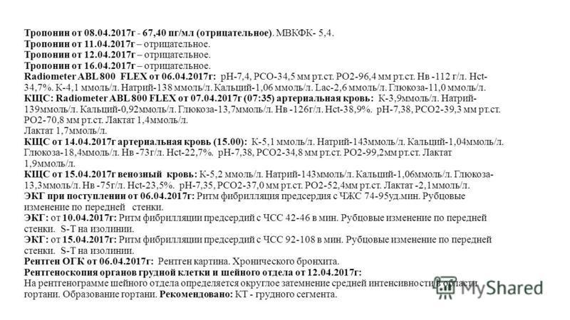 Тропонин от 08.04.2017 г - 67,40 пг/мл (отрицательное). МВКФК- 5,4. Тропонин от 11.04.2017 г – отрицательное. Тропонин от 12.04.2017 г – отрицательное. Тропонин от 16.04.2017 г – отрицательное. Radiometer ABL 800 FLEX от 06.04.2017 г: рН-7,4, РСО-34,