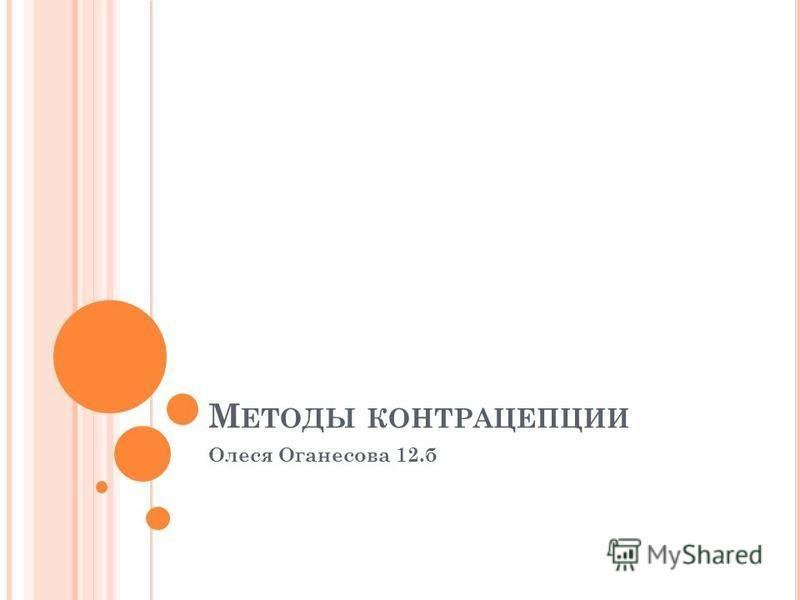 М ЕТОДЫ КОНТРАЦЕПЦИИ Олеся Оганесова 12.б