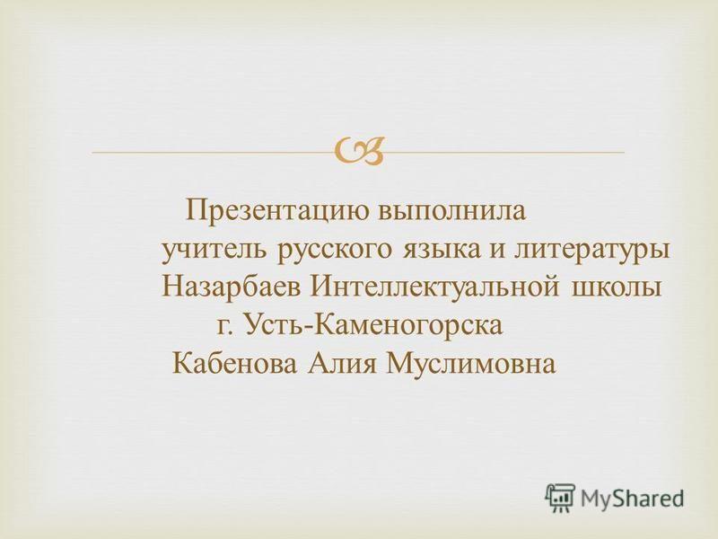 Презентацию выполнила учитель русского языка и литературы Назарбаев Интеллектуальной школы г. Усть - Каменогорска Кабенова Алия Муслимовна