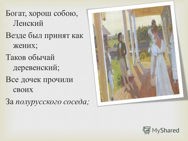 Богат, хорош собою, Ленский Везде был принят как жених ; Таков обычай деревенский ; Все дочек прочили своих За полурусского соседа ;