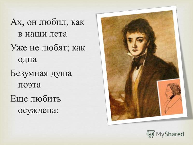Ах, он любил, как в наши лета Уже не любят ; как одна Безумная душа поэта Еще любить осуждена :