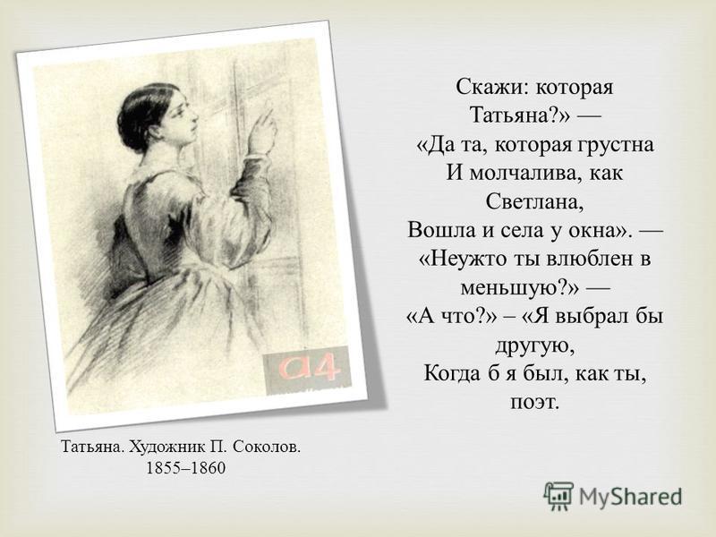 Скажи : которая Татьяна ?» « Да та, которая грустна И молчалива, как Светлана, Вошла и села у окна ». « Неужто ты влюблен в меньшую ?» « А что ?» – « Я выбрал бы другую, Когда б я был, как ты, поэт. Татьяна. Художник П. Соколов. 1855–1860