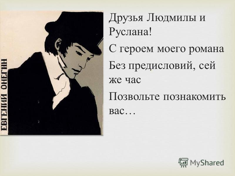 . Друзья Людмилы и Руслана ! С героем моего романа Без предисловий, сей же час Позвольте познакомить вас …