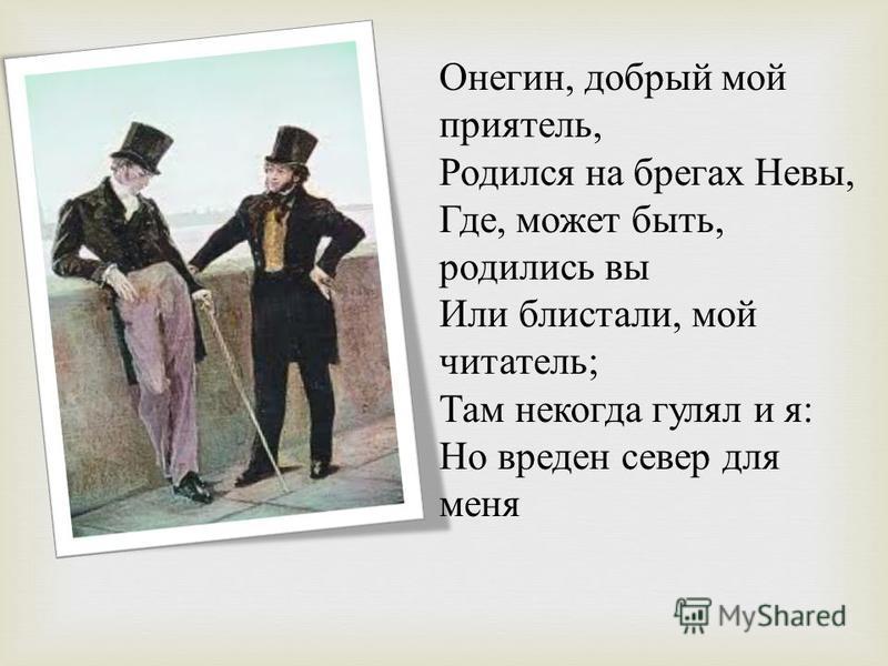 Онегин, добрый мой приятель, Родился на брегах Невы, Где, может быть, родились вы Или блистали, мой читатель ; Там некогда гулял и я : Но вреден север для меня
