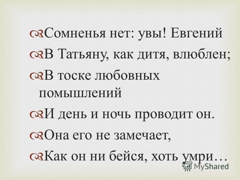 Сомненья нет : увы ! Евгений В Татьяну, как дитя, влюблен ; В тоске любовных помышлений И день и ночь проводит он. Она его не замечает, Как он ни бейся, хоть умри …