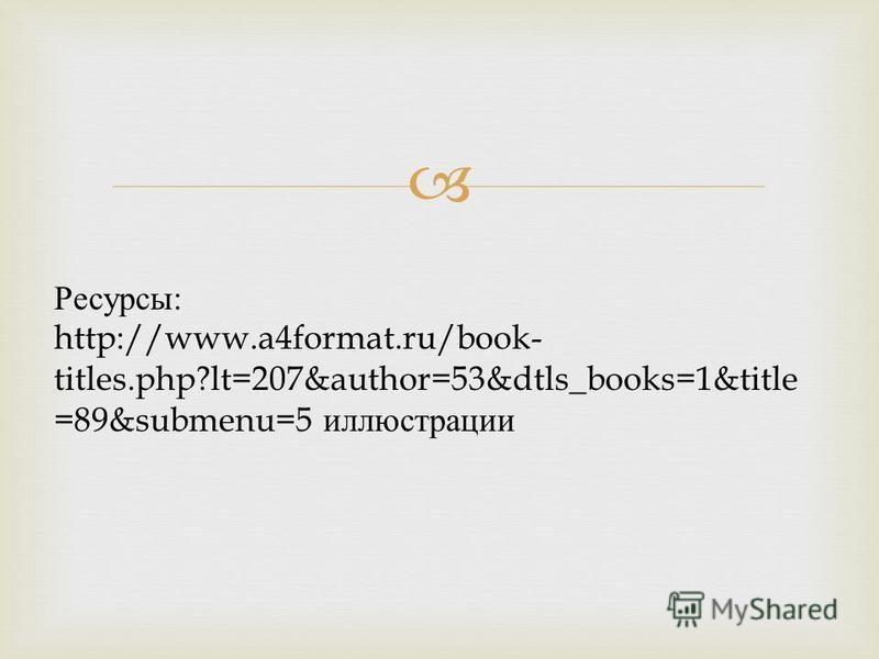 Ресурсы : http://www.a4format.ru/book- titles.php?lt=207&author=53&dtls_books=1&title =89&submenu=5 иллюстрации
