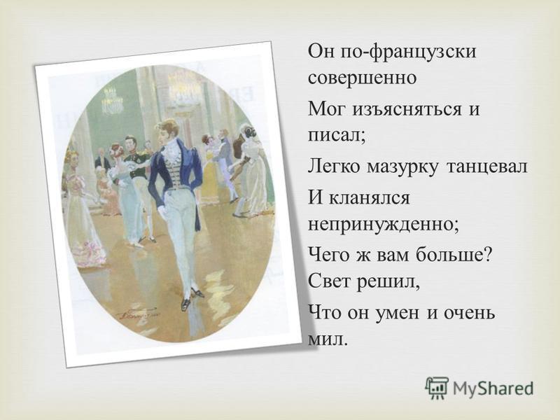 Он по - французски совершенно Мог изъясняться и писал ; Легко мазурку танцевал И кланялся непринужденно ; Чего ж вам больше ? Свет решил, Что он умен и очень мил.