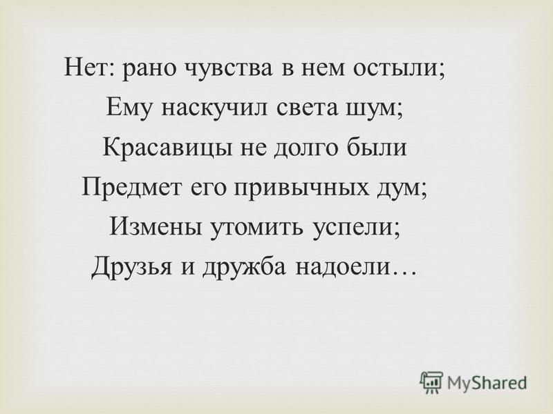 Нет : рано чувства в нем остыли ; Ему наскучил света шум ; Красавицы не долго были Предмет его привычных дум ; Измены утомить успели ; Друзья и дружба надоели …