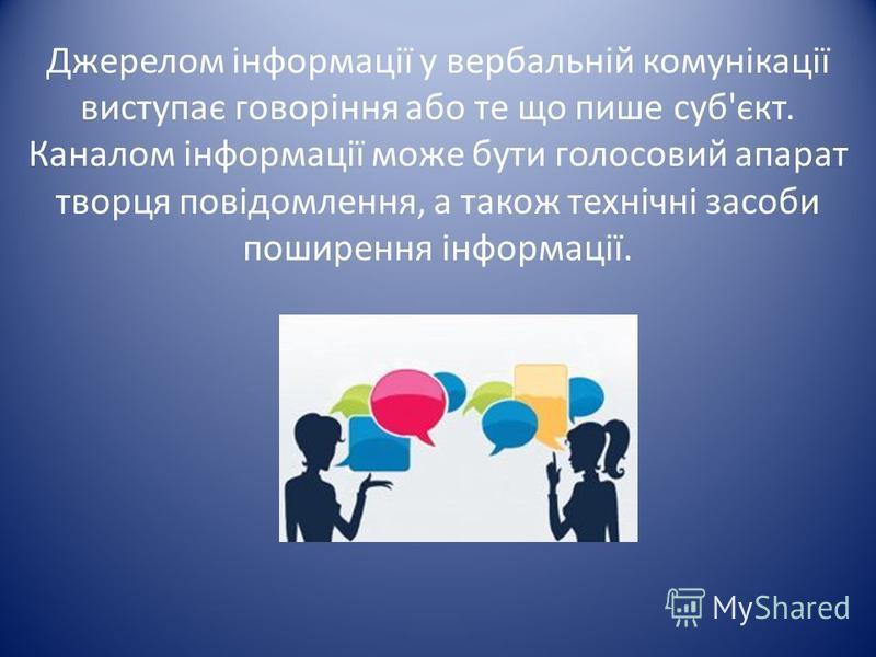 Джерелом інформації у вербальній комунікації виступає говоріння або те що пише суб'єкт. Каналом інформації може бути голосовий апарат творця повідомлення, а також технічні засоби поширення інформації.
