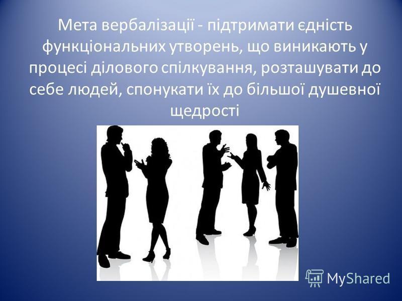 Мета вербалізації - підтримати єдність функціональних утворень, що виникають у процесі ділового спілкування, розташувати до себе людей, спонукати їх до більшої душевної щедрості