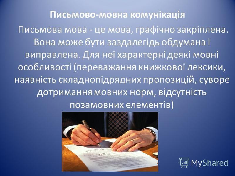 Письмово-мовна комунікація Письмова мова - це мова, графічно закріплена. Вона може бути заздалегідь обдумана і виправлена. Для неї характерні деякі мовні особливості (переважання книжкової лексики, наявність складнопідрядних пропозицій, суворе дотрим