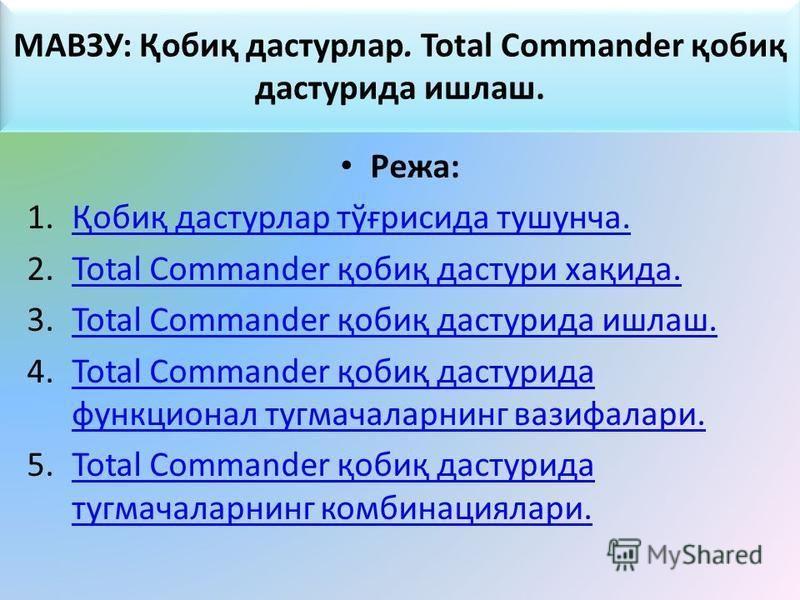 МАВЗУ: Қобиқ дастурлар. Total Commander қобиқ дастурида ишлаш. Режа: 1.Қобиқ дастурлар тўғрисида тушунча.Қобиқ дастурлар тўғрисида тушунча. 2.Total Commander қобиқ дастури хақида.Total Commander қобиқ дастури хақида. 3.Total Commander қобиқ дастурида
