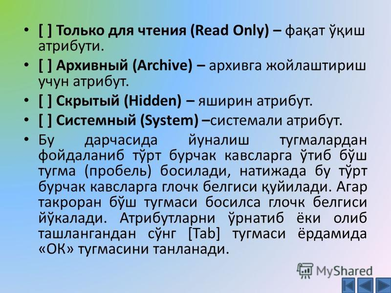 [ ] Только для чтения (Read Only) – фақат ўқиш атрибути. [ ] Архивный (Archive) – архивга жойлаштириш учун атрибут. [ ] Скрытый (Hidden) – яширин атрибут. [ ] Системный (System) –системали атрибут. Бу дарчасида йуналиш тугмалардан фойдаланиб тўрт бур