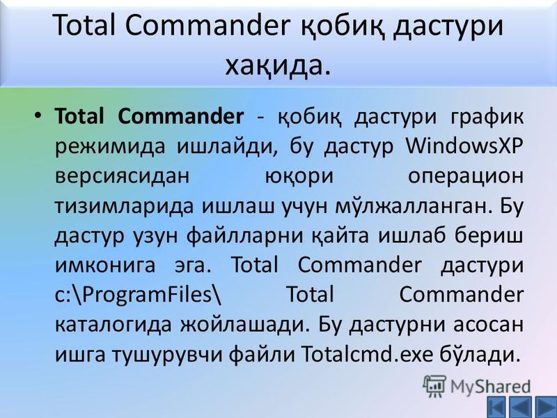 Total Commander - қобиқ дастури график режимида ишлайди, бу дастур WindowsXP версиясидан юқори операцион тизимларида ишлаш учун мўлжалланган. Бу дастур узун файлларни қайта ишлаб бериш имконига эга. Total Commander дастури c:\ProgramFiles\ Total Comm