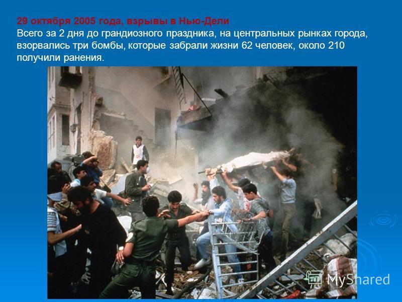 29 октября 2005 года, взрывы в Нью-Дели Всего за 2 дня до грандиозного праздника, на центральных рынках города, взорвались три бомбы, которые забрали жизни 62 человек, около 210 получили ранения.