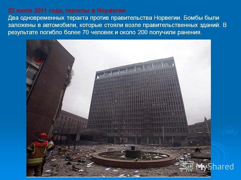 22 июля 2011 года, теракты в Норвегии Два одновременных теракта против правительства Норвегии. Бомбы были заложены в автомобили, которые стояли возле правительственных зданий. В результате погибло более 70 человек и около 200 получили ранения.