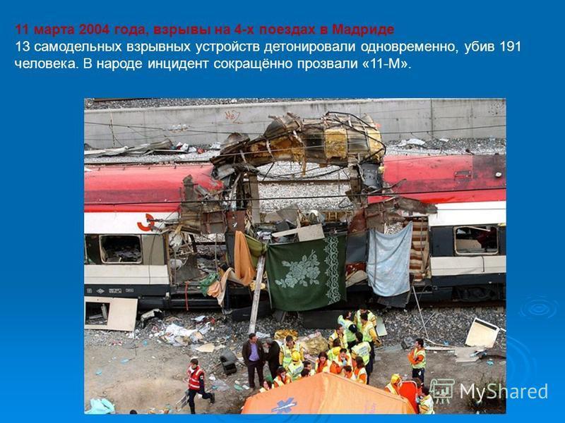 11 марта 2004 года, взрывы на 4-х поездах в Мадриде 13 самодельных взрывных устройств детонировали одновременно, убив 191 человека. В народе инцидент сокращённо прозвали «11-М».