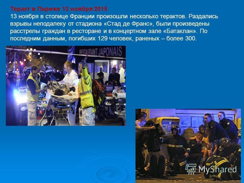 Теракт в Париже 13 ноября 2015 13 ноября в столице Франции произошли несколько терактов. Раздались взрывы неподалеку от стадиона «Стад де Франс», были произведены расстрелы граждан в ресторане и в концертном зале «Батаклан». По последним данным, поги