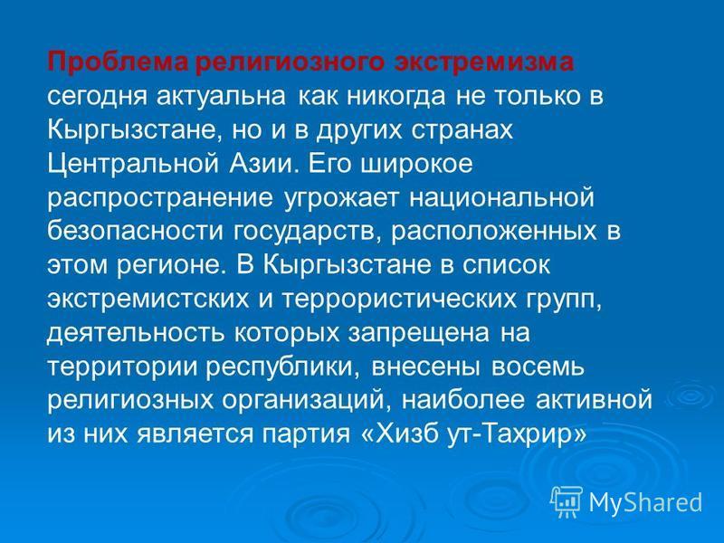 Проблема религиозного экстремизма сегодня актуальна как никогда не только в Кыргызстане, но и в других странах Центральной Азии. Его широкое распространение угрожает национальной безопасности государств, расположенных в этом регионе. В Кыргызстане в